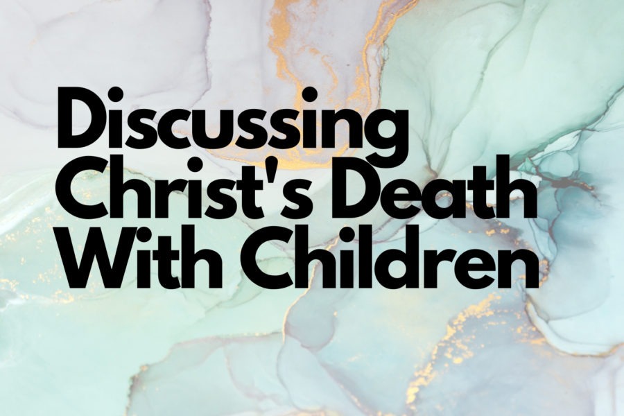 Discussing Christ's Death with Your Children